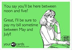 """You say you'll be here between noon and five?"" ... ""Great, I'll be sure to pay mybill sometime between May and July!!"" - This is how it should work."