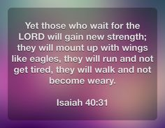 Yet those who wait for the LORD will gain new strength; they will mount up with wings like eagles, they will run and not get tired, they will walk and not become weary.  Isaiah 40:31