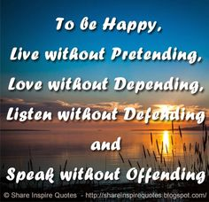 To be Happy, Live without Pretending, Love without Depending, Listen without Defending and Speak without Offending  #Happiness #Happinesslessons #Happinessadvice #Happinessquotes #quotesonHappiness #Happinessquotesandsayings #happy #live #pretending #love #depending #listen #defending #speak #offending #shareinspirequotes #share #inspire #quotes #whatsapp
