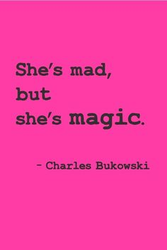 Madness = Magic, at least that's what the voices in my head tell me.