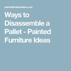 Ways to Disassemble a Pallet - Painted Furniture Ideas