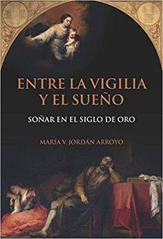 Entre la vigilia y el sueño : soñar en el Siglo de Oro / María Jordán Arroyo PublicaciónMadrid : Iberoamericana ; Frankfurt am Main : Vervuert, 2017