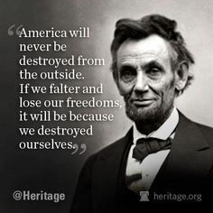 """Lincoln quote: """"America will never be destroyed from the outside. If we falter and lose our freedoms, it will be because we destroyed ourselves. Wise Quotes, Quotable Quotes, Famous Quotes, Great Quotes, Inspirational Quotes, Mommy Quotes, Top Quotes, Random Quotes, Awesome Quotes"""