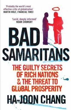 Bad Samaritans : the guilty secrets of rich nations and the threat to global prosperity / by Ha-Joon Chang. London : Random House Business, 2008. Matèria: Globalització (Economia); Desenvolupament econòmic. http://cataleg.ub.edu/record=b2186279~S1*cat    #bibeco