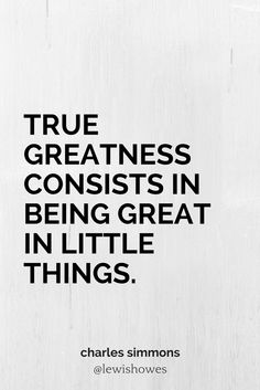True greatness consists in being great in little things. - Charles Simmons