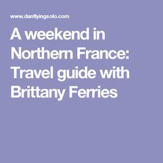 A weekend in Northern France: Travel guide with Brittany Ferries