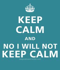 No, I refuse to keep calm. hehe