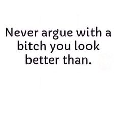Actually never argue with a bitch ur smarter than cus looks ain't shit.