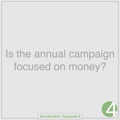 Run for Phil asks: Is the annual campaign focused on money? |--| When conducting an annual campaign, is the sole purpose to raise money for the organization? What is the focus for the annual campaign at your organization? |--| Join the conversation on YouTube: http://youtu.be/rb9gpTsbHYo