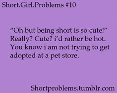 "Yes. So true. I'm 5""1' and 17. I'm tired of being cute."