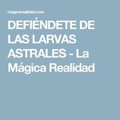 DEFIÉNDETE DE LAS LARVAS ASTRALES - La Mágica Realidad