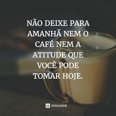 """""""Não deixe para amanhã nem o café nem a atitude que você pode tomar hoje"""""""