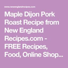 Maple Dijon Pork Roast Recipe from New England Recipes.com - FREE Recipes, Food, Online Shopping, and More The Best in New England!