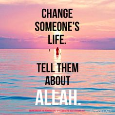 Change someone's life. Tell them about Allah.