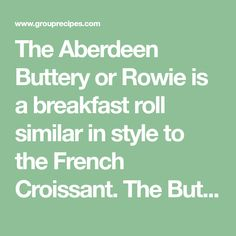 The Aberdeen Buttery or Rowie is a breakfast roll similar in style to the French Croissant. The Buttery is unique to the North East of Scotland and originated (as the name suggests) as having an extremely high fat content and made by fishermen during the long periods at sea. The lard and butter stored well and when the Buttery was cooked, it helped insulate the men from the cold winds and conditions of the North Sea. I must add this is an acquired taste, but we always force these Butteries…