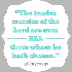 "The tender mercies of the Lord are over all those whom he hath chosen, because of their faith, to make them mighty even unto the power of deliverance"" (1 Nephi 1:20) @dailyensign  lds quotes mormon quotes christian quotes, faith, ensign quotes ensign magazine, lds ensign"