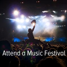 Bucket list: attend a music festival — let's say Coachella, SXSW and Bonnaroo to start!
