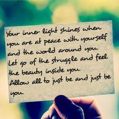 Your inner light shines when you are at peace with yourself and the world around you. Let go of the struggle and feel the beauty inside you. Allow all to just be and just be you.