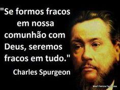"""""""Se formos fracos em nossa comunhão com Deus, seremos fracos em tudo"""" (Charles Spurgeon)"""
