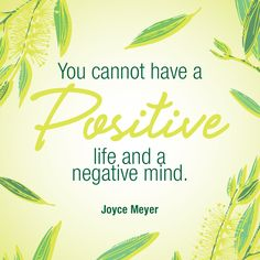 You cannot have a positive life and a negative mind. - Joyce Meyer
