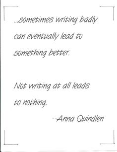 Anna Quindlen interview --she was asked about having writer's block: I have discovered that sometimes writing badly can eventually lead to something better. Not writing at all leads to nothing. --Parade Magazine - April 20, 2014