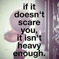 If it doesn't scare you, it isn't heavy enough. Remember this ever day that you train