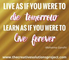 Live as if you were to die tomorrow, learn as if you were to live forever