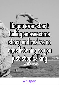 Do you ever start telling an awesome story and realize no ones listening so you just stop talking