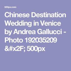 Chinese Destination Wedding in Venice by Andrea Gallucci - Photo 192035209 / 500px