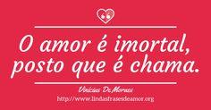 O amor é imortal, posto que é chama. http://www.lindasfrasesdeamor.org/autor/vinicius-de-moraes