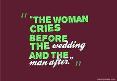 """The woman cries before the wedding and the man after."""