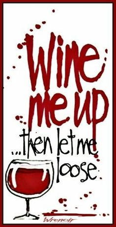 Wine me up, then let me loose......[Via Wrenoirwine.files.wordpress.com](Remix)