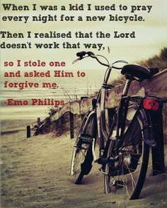 """""""When I was a kid I used to pray every night for a new bicycle. Then I realized that the Lord doesn't work that way so I stole one and asked Him to forgive me."""" - Emo Philips"""