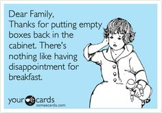 Dear Family, Thanks for putting empty boxes back in the cabinet. There's nothing like having disappointment for breakfast. Pet Peeves, Haha Funny, Funny Stuff, Funny Things, Random Stuff, Kid Stuff, Someecards, I Love To Laugh, Shit Happens