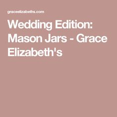 Wedding Edition: Mason Jars - Grace Elizabeth's
