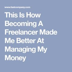 This Is How Becoming A Freelancer Made Me Better At Managing My Money