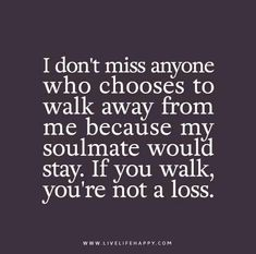 I don't miss anyone who chooses to walk away from me because my soulmate would stay. If you walk, you're not a loss.