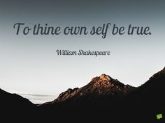 To thine own self be true. William Shakespeare.