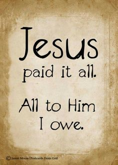 Jesus paid it all. All to Him I owe.