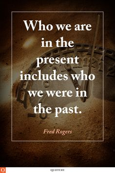 Who we are in the present includes who we were in the past.