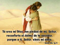 Tú eres mi Dios: ten piedad de mí, Señor, reconforta el ánimo de tu servidor, porque a ti, Señor, elevo mi alma. (Salmo 86, 3a.4)
