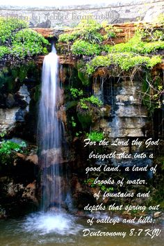 For the Lord thy God bringeth thee into a good land, a land of brooks of water, of fountains and depths that spring out of valleys and hills; (Deuteronomy 8:7 KJV)