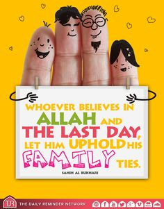 Prophet Muhammad (peace be upon him) said:  Whoever believes in Allah and the last day, let him uphold his family ties.  [Reference: Sahih Al Bukhari]
