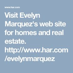 Visit Evelyn Marquez's  web site for homes and real estate. http://www.har.com/evelynmarquez