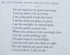 do not stand and my grave and weep;   i am not there. i do not sleep.  i am a thousand winds that blow.  I am the diamond glints on the snow.