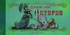 Walking Your Octopus: A Guidebook to the Domesticated Cephalopod is an illustrated book by artist Brian Kesinger about the adventures of a Victorian-era la Steampunk Illustration, Illustration Art, Illustrator, Independent Girls, Walt Disney Animation Studios, Baby Tattoos, Guide Book, Victorian Era, Time Travel