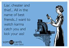 Liar, cheater and thief... All in the name of best friends...I want to watch karma catch you and kick your ass!