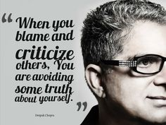 """""""When you blame and criticize others, You are avoiding some truth about yourself."""" ~ Deepak Chopra 