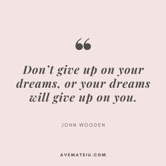 Don't give up on your dreams, or your dreams will give up on you. - John Wooden Quote 379 - Ave Mateiu