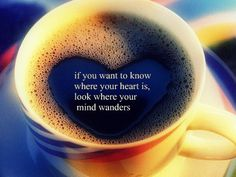 """""""if you want to know where your heart is, look where your mind wanders"""""""
